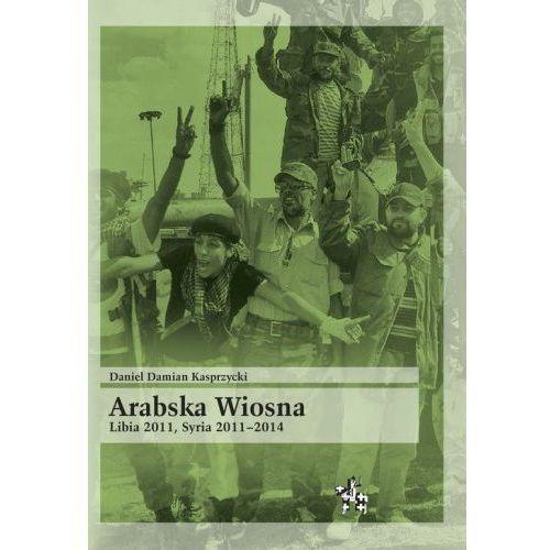 Arabska Wiosna Libia 2011 Syria 2011-2014 - Kasprzycki Daniel Damian (9788365982087)