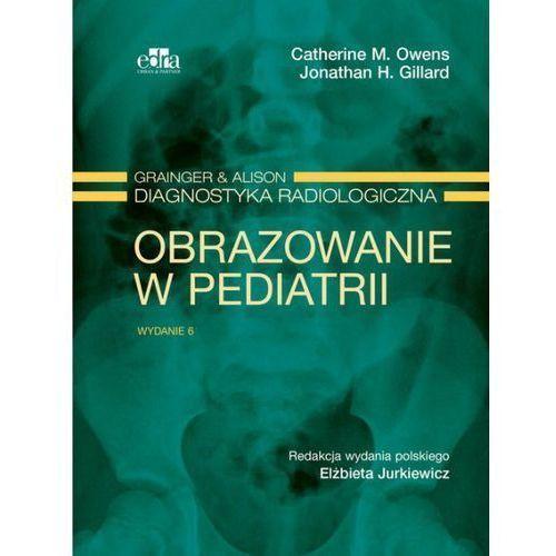 Grainger & Alison Diagnostyka radiologiczna. Obrazowanie w pediatrii, Owens C.M., Gillard J.H.