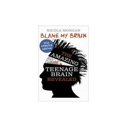 Blame My Brain: The Amazing Teenage Brain Revealed, Morgan, Nicola