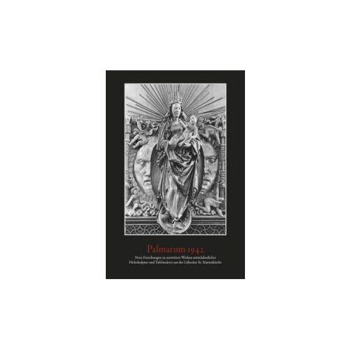 Palmarum 1942. Neue Forschungen zu zerstörten Werken mittelalterlicher Holzskulptur und Tafelmalerei aus der Lübecker St. Marienkirche