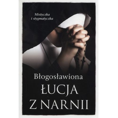 BŁOGOSŁAWIONA ŁUCJA Z NARNII MISTYCZKA I STYGMATYCZKA - Barbara Nowak, oprawa miękka