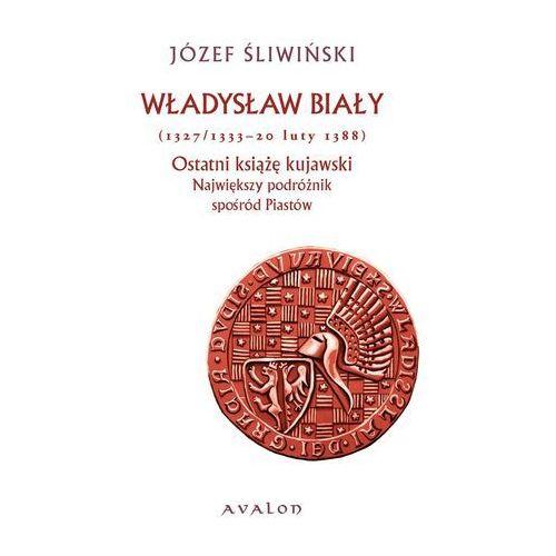 Władysław Biały 1327/1333-20 luty 1388 Ostatni książę kujawski - Józef Śliwiński (2011)