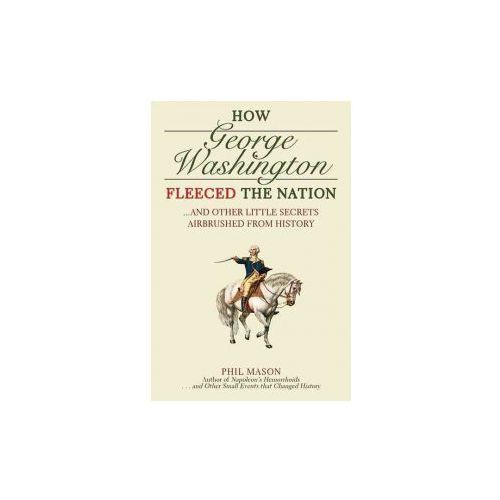 How George Washington Fleeced the Nation: And Other Little Secrets Airbrushed from History (9781616080754)