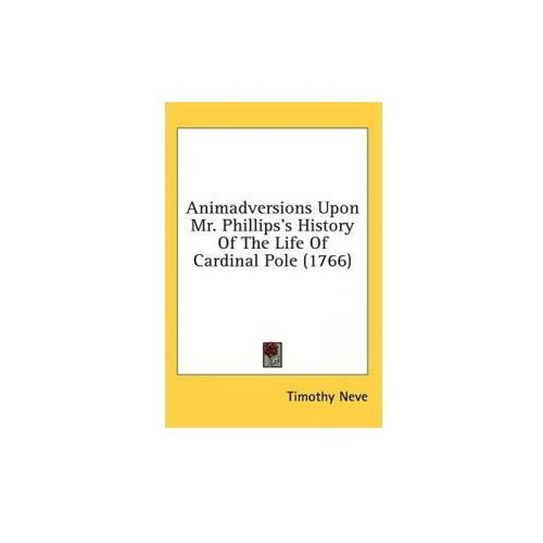 Animadversions Upon Mr. Phillips's History Of The Life Of Cardinal Pole (1766) (9781436548724)