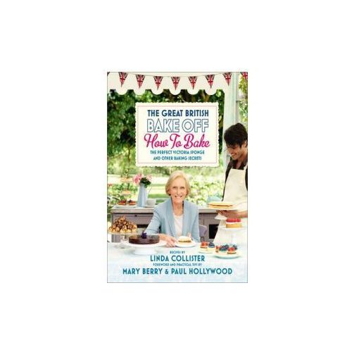 Great British Bake Off: How To Bake : The Perfect Victoria Sponge And Other Baking Secrets, Collister, Linda