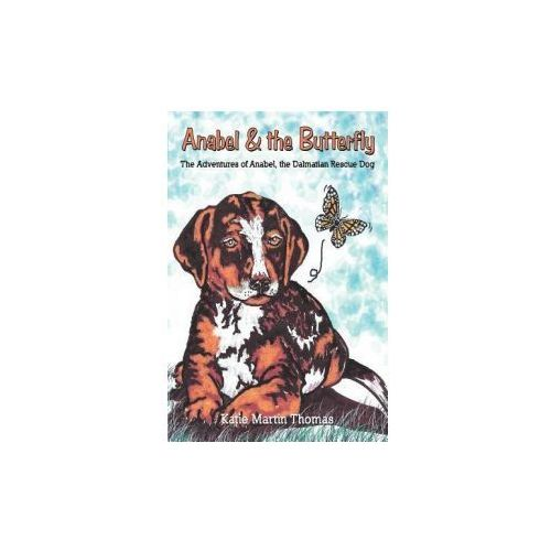 Anabel & the Butterfly: The Adventures of Anabel, the Dalmatian Rescue Dog (9781467062688)