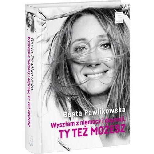 Wyszłam z niemocy i depresji, ty też możesz - Beata Pawlikowska, książka z ISBN: 9788379454211