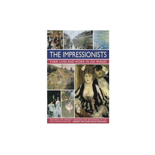 Impressionists: Their Lives and Work in 350 Images