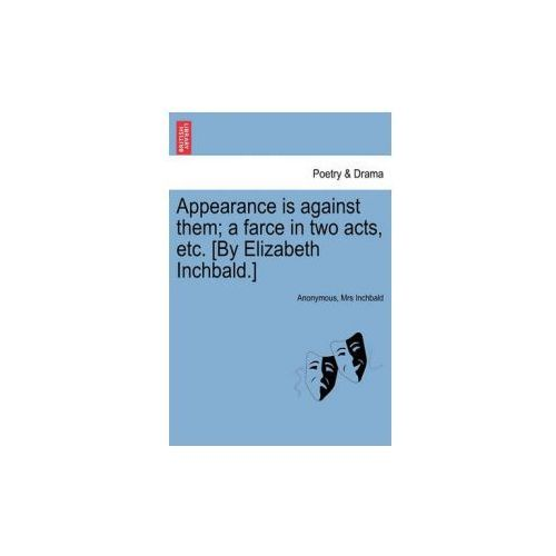 Appearance Is Against Them; A Farce in Two Acts, Etc. [By Elizabeth Inchbald.]
