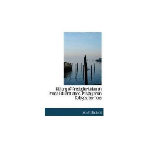 History of Presbyterianism on Prince Edward Island Presbyterian Colleges, Sermons (9781115557399)
