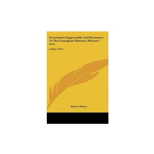 Prostitution Suppressible And Resistance To The Contagious Diseases, Women's Acts (9781437191745)