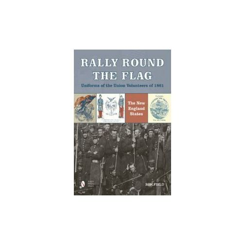 Rally Round the Flag Uniforms of the Union Volunteers of 1861: The New England States (9780764349089)
