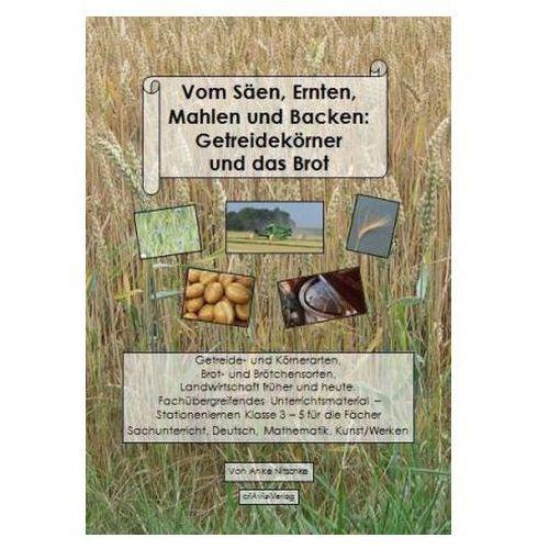 Vom Säen, Ernten, Mahlen und Backen: Getreidekörner und das Brot Nitschke, Anke
