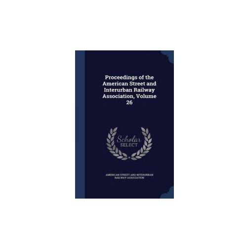Proceedings of the American Street and Interurban Railway Association, Volume 26