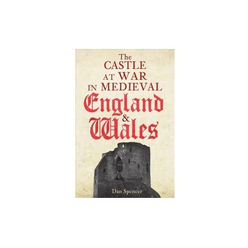 The Castle at War in Medieval England and Wales (9781445662688)