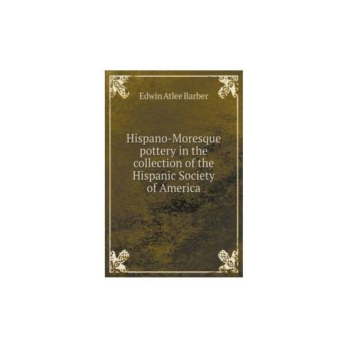 Hispano-Moresque Pottery in the Collection of the Hispanic Society of America (9785519328050)