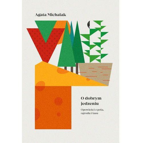 O dobrym jedzeniu. Opowieści z pola, ogrodu i lasu - Agata Michalak, Czarne