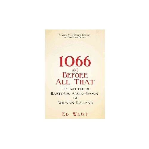 1066 and Before All That: The Battle of Hastings, Anglo-Saxon and Norman England (9781510719866)