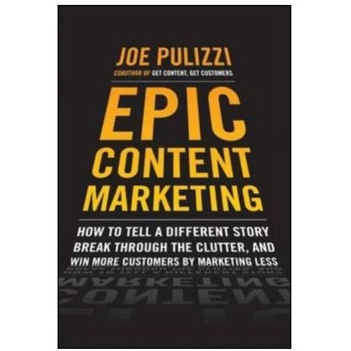 Epic Content Marketing: How To Tell A Different Story, Break Through The Clutter, & Win More Customers By Marketing Less (9780071819893)