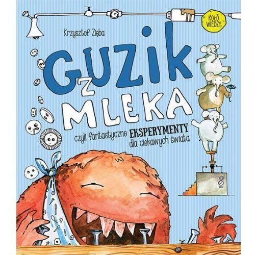 Guzik z mleka czyli fantastyczne eksperymenty dla ciekawych świata [Zięba Krzysztof] (2018)