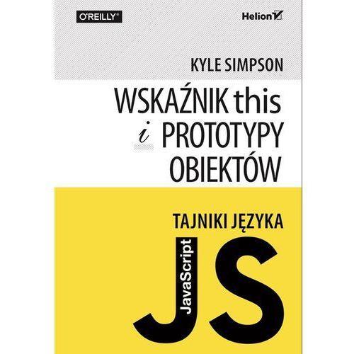 Tajniki języka JavaScript. Wskaźnik this i prototypy obiektów, pozycja z kategorii Informatyka