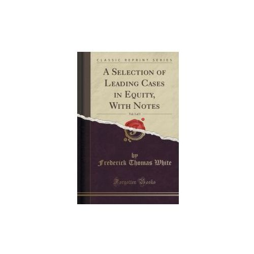 A Selection of Leading Cases in Equity, With Notes, Vol. 3 of 3 (Classic Reprint)