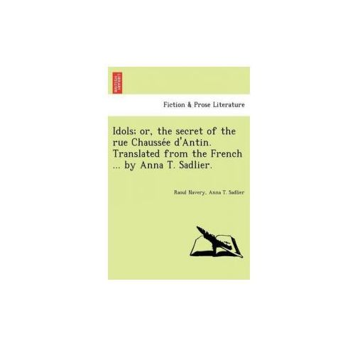 Idols; Or, the Secret of the Rue Chausse E D'Antin. Translated from the French... by Anna T. Sadlier.