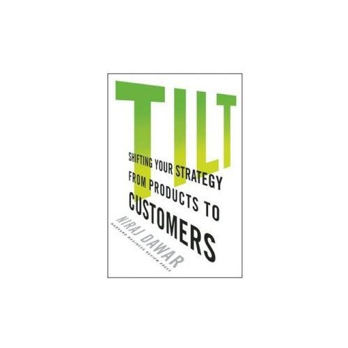 Tilt : Shifting Your Strategy From Products To Customers, Dawar, Niraj