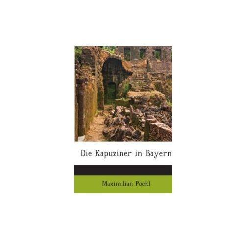 Die Kapuziner In Bayern: Von Ihrem Entstehen An Bis Auf Die Gegenwärtige Zeit...