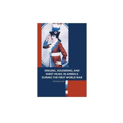 Singing, Soldiering and Sheet Music in America During the First World War (9781498516006)
