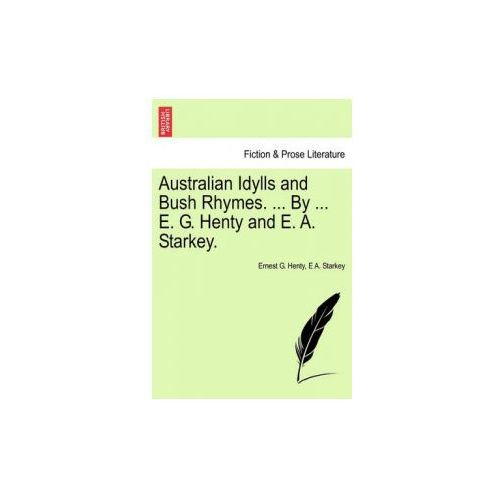 Australian Idylls and Bush Rhymes. ... by ... E. G. Henty and E. A. Starkey.