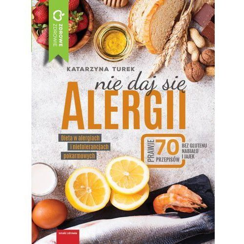 Nie Daj Się Alergii Dieta W Alergiach I Nietolerancjach Pokarmowych - Katarzyna Turek (304 str.)