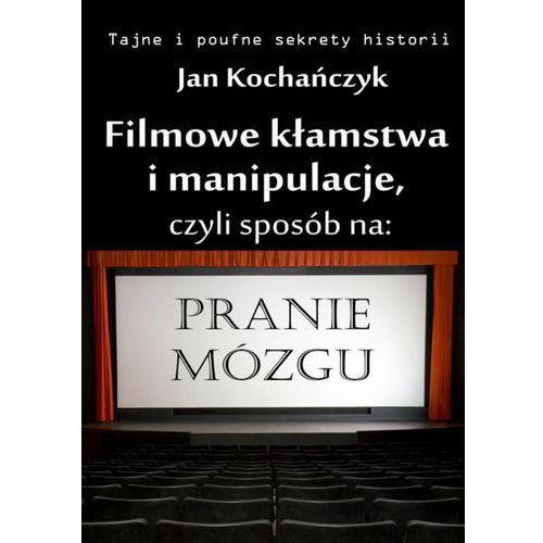 Filmowe kłamstwa i manipulacje - Jan Kochańczyk, Wydawnictwo e-bookowo