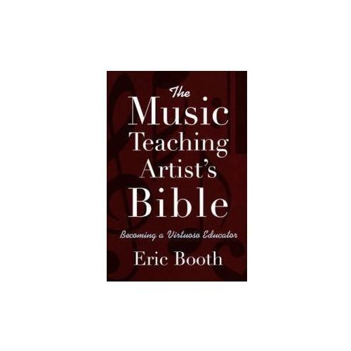 Music Teaching Artist's Bible Becoming a Virtuoso Educator