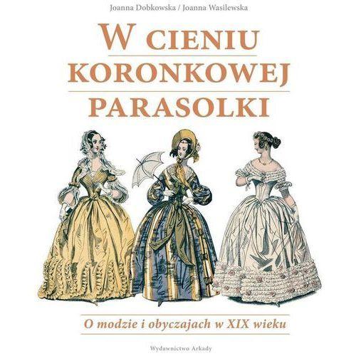 W cieniu koronkowej parasolki O modzie i obyczajach w XIX wieku (2016)