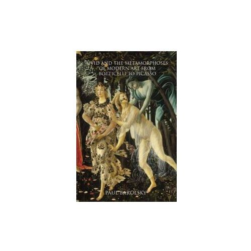 Ovid and the Metamorphoses of Modern Art from Botticelli to, Barolsky, Paul