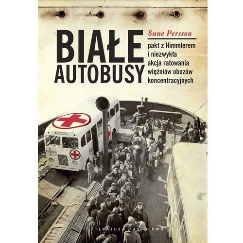 Białe Autobusy Pakt z Himmlerem i niezwykła akcja ratowania więźniów obozów koncentracyjnych (9788301171858)