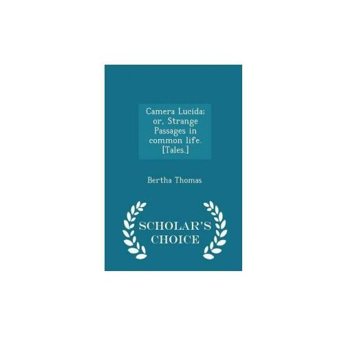 Camera Lucida; Or, Strange Passages in Common Life. [Tales.] - Scholar's Choice Edition (9781298026002)