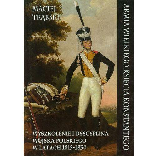 Armia Wielkiego Księcia Konstantego. Wyszkolenie i dyscyplina wojska polskiego w latach1815-1830 (2013)