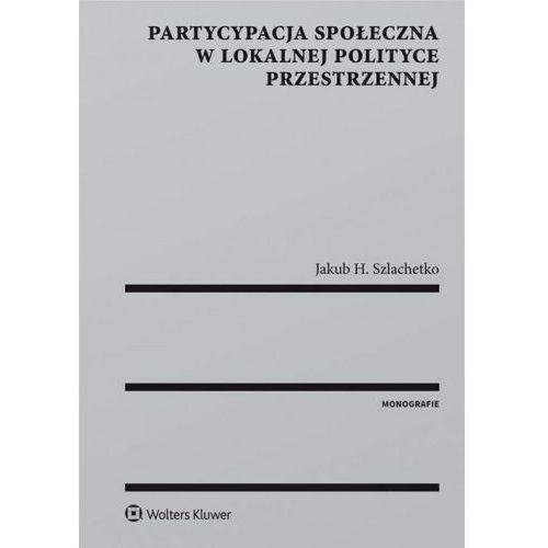 Partycypacja społeczna w lokalnej polityce przestrzennej - Szlachetko Jakub H. (9788380928695)