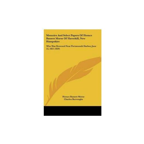 Memoirs And Select Papers Of Horace Bassett Morse Of Haverhill, New Hampshire (9781104295172)