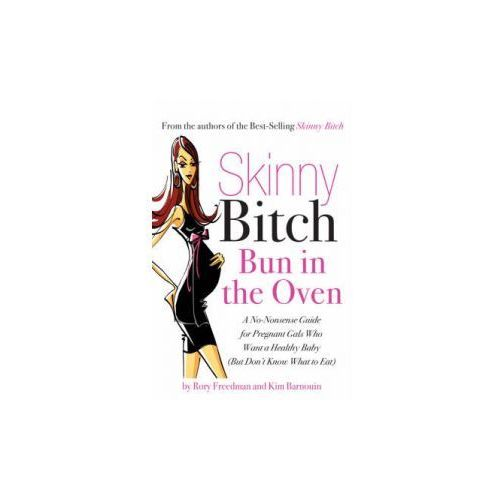 Skinny Bitch Bun In The Oven : A Gutsy Guide To Becoming One Hot (And Healthy) Mother!, Freedman, Rory