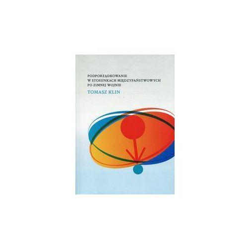 Podporządkowanie w stosunkach międzypaństwowych po zimnej wojnie - Klin Tomasz DARMOWA DOSTAWA KIOSK RUCHU (9788376388656)