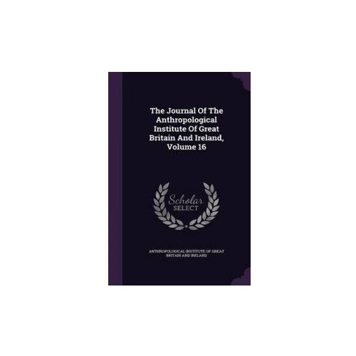 Journal of the Anthropological Institute of Great Britain and Ireland, Volume 16 (9781347582572)