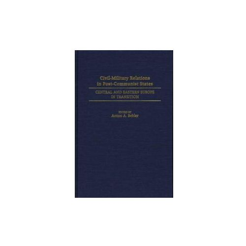 Civil-Military Relations in Post-Communist States (9780275953508)