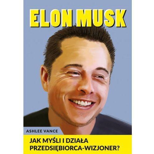 Elon Musk - Jak myśli i działa przedsiębiorca wizjoner - Ashlee Vance
