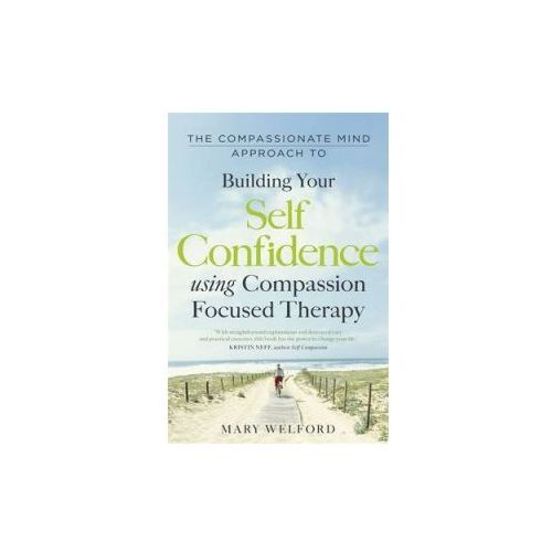 The Compassionate Mind Approach To Building Self - Confidence, Welford, Mary