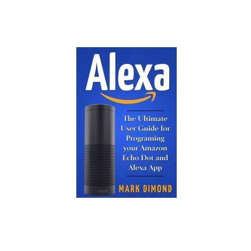 Alexa: The Ultimate User Guide for Programming Your Amazon Echo Dot and Alexa AP - OKAZJE
