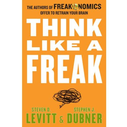 Think Like a Freak: The Authors of Freakonomics Offer to Retrain Your Brain (9780062295927)