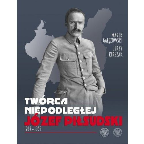 Twórca Niepodległej. Józef Piłsudski 18671935, oprawa twarda